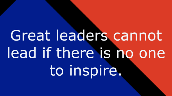 Great leaders cannot lead if there is no one to inspire.